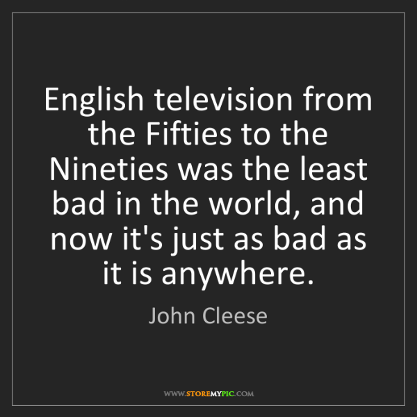 John Cleese: English television from the Fifties to the Nineties was...