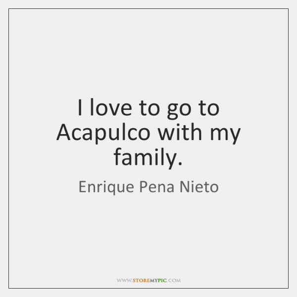 I love to go to Acapulco with my family.