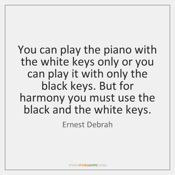 You can play the piano with the white keys only or you ...