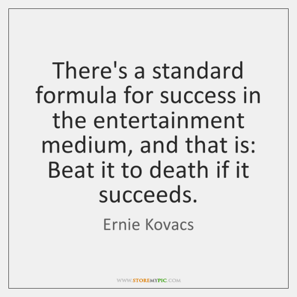 There's a standard formula for success in the entertainment medium, and that ...