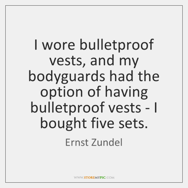 I wore bulletproof vests, and my bodyguards had the option of having ...