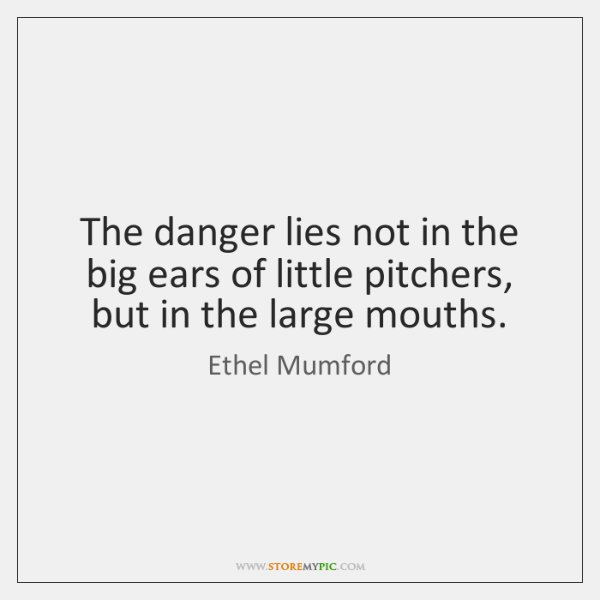 The danger lies not in the big ears of little pitchers, but ...
