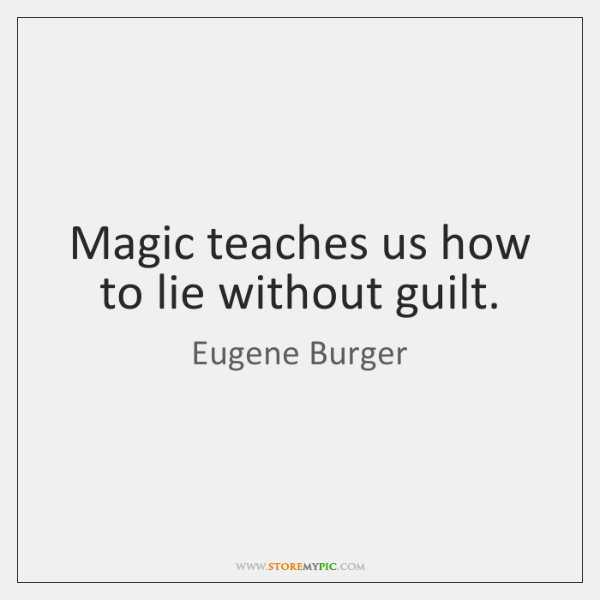 Magic teaches us how to lie without guilt.