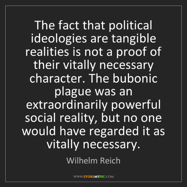Wilhelm Reich: The fact that political ideologies are tangible realities...