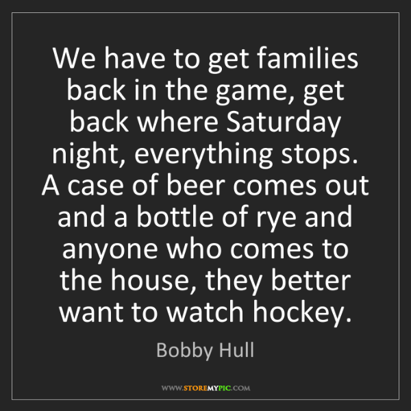 Bobby Hull: We have to get families back in the game, get back where...