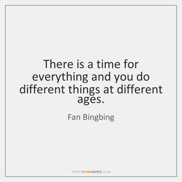 There is a time for everything and you do different things at ...