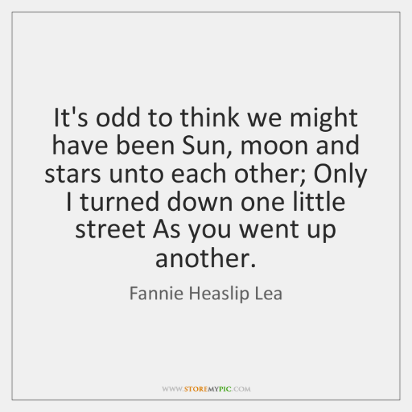 It's odd to think we might have been Sun, moon and stars ...