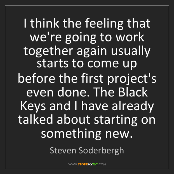 Steven Soderbergh: I think the feeling that we're going to work together...