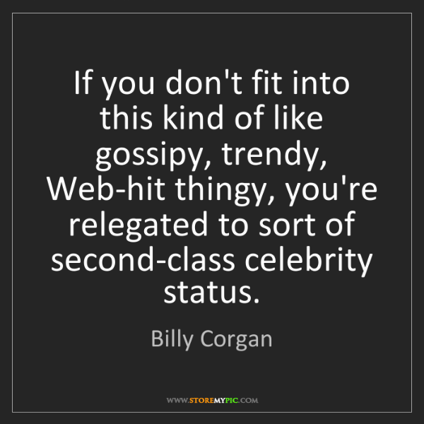Billy Corgan: If you don't fit into this kind of like gossipy, trendy,...