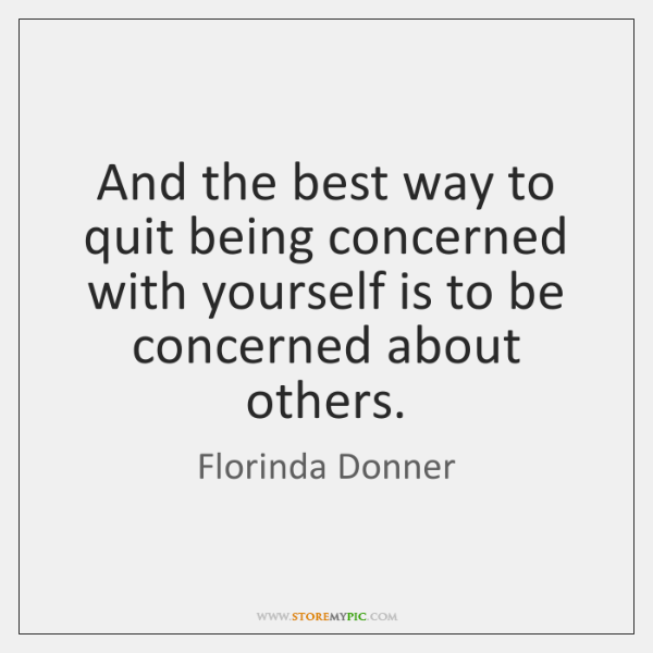 And the best way to quit being concerned with yourself is to ...