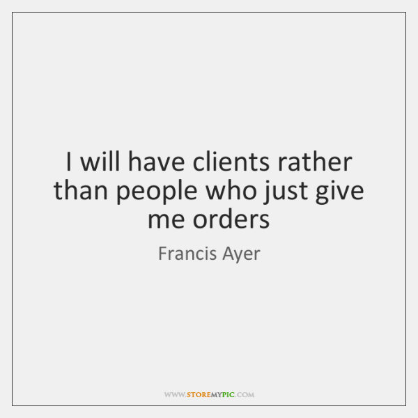 I will have clients rather than people who just give me orders