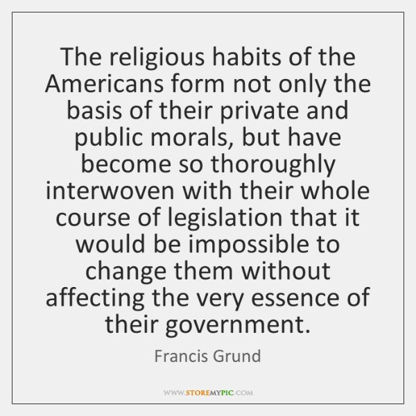 The religious habits of the Americans form not only the basis of ...