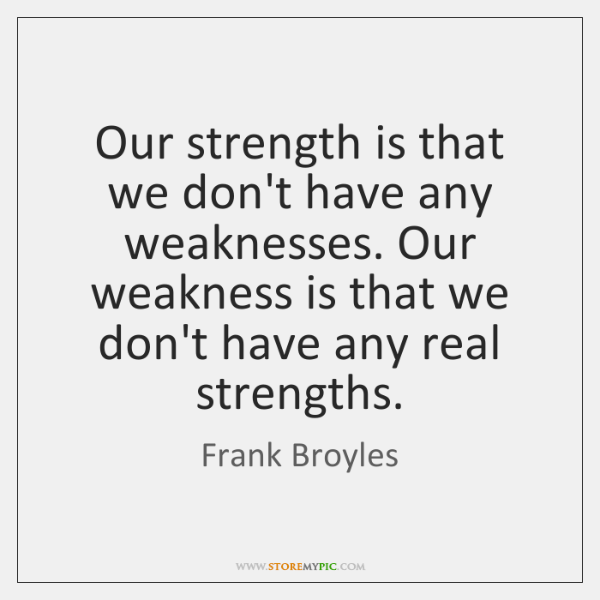 Our strength is that we don't have any weaknesses. Our weakness is ...