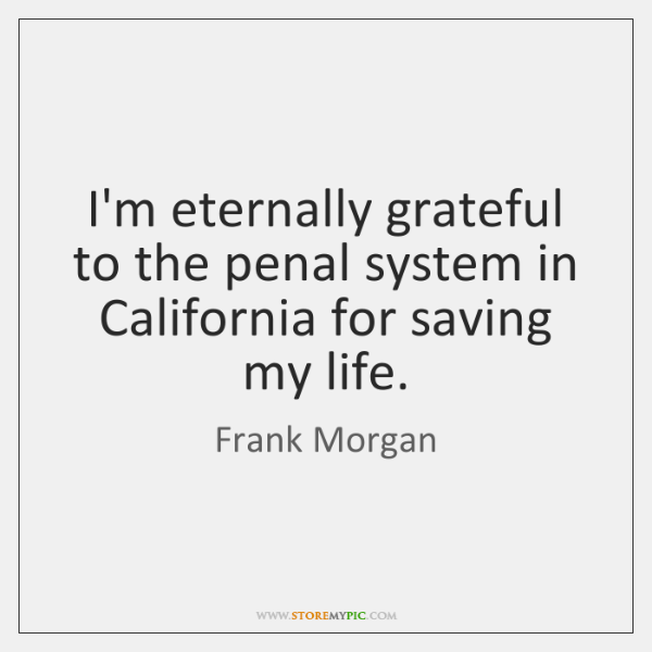 I'm eternally grateful to the penal system in California for saving my ...
