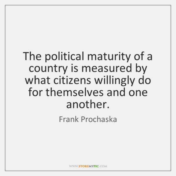 The political maturity of a country is measured by what citizens willingly ...