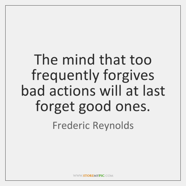 The mind that too frequently forgives bad actions will at last forget ...