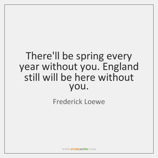 There'll be spring every year without you. England still will be here ...