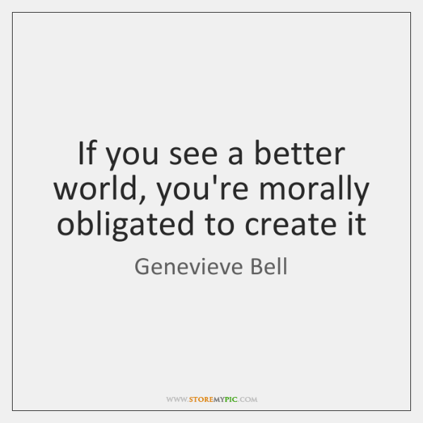 If you see a better world, you're morally obligated to create it