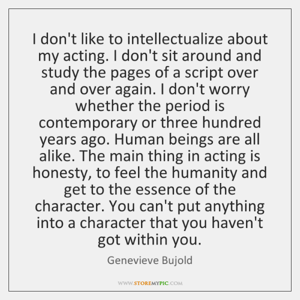 I don't like to intellectualize about my acting. I don't sit around ...