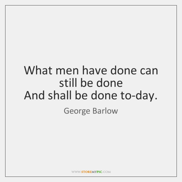 What men have done can still be done   And shall be done ...
