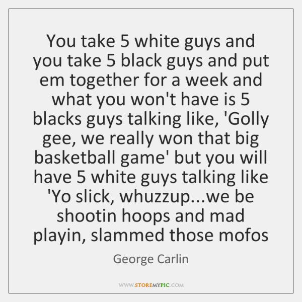 You take 5 white guys and you take 5 black guys and put em ...
