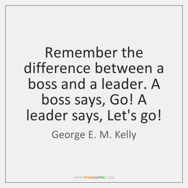 Remember the difference between a boss and a leader. A boss says, ...