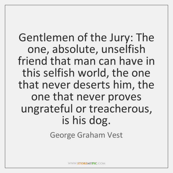 Gentlemen of the Jury: The one, absolute, unselfish friend that man can ...
