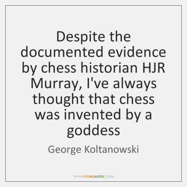 Despite the documented evidence by chess historian HJR Murray, I've always thought ...