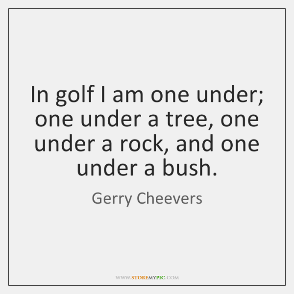 In golf I am one under; one under a tree, one under ...