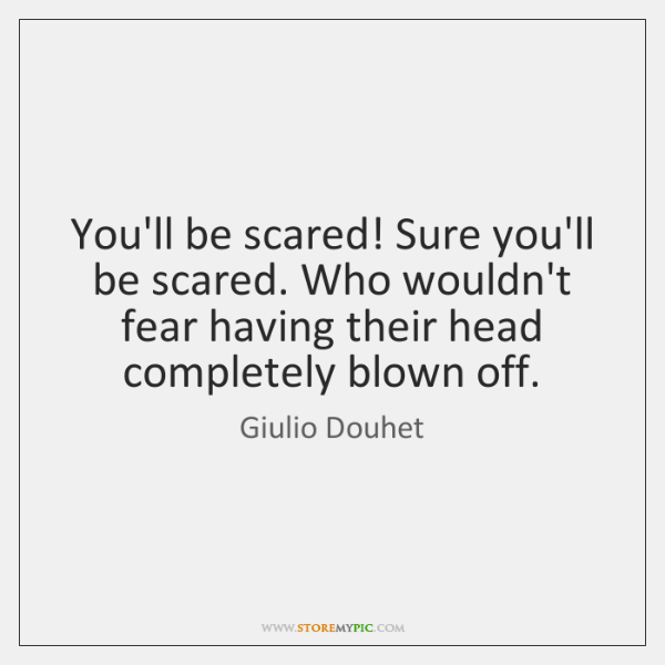 You'll be scared! Sure you'll be scared. Who wouldn't fear having their ...