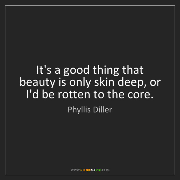 Phyllis Diller: It's a good thing that beauty is only skin deep, or I'd...