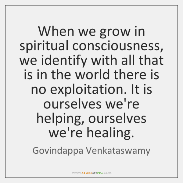 When we grow in spiritual consciousness, we identify with all that is ...