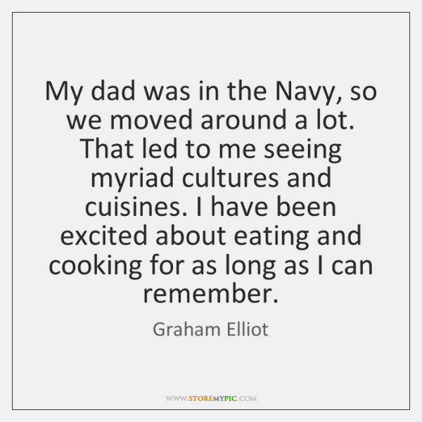 My dad was in the Navy, so we moved around a lot. ...