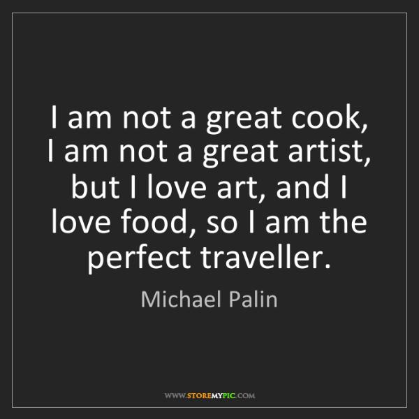 Michael Palin: I am not a great cook, I am not a great artist, but I...