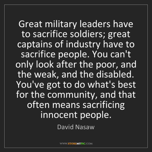 David Nasaw: Great military leaders have to sacrifice soldiers; great...