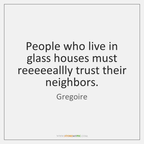 People who live in glass houses must reeeeeallly trust their neighbors.