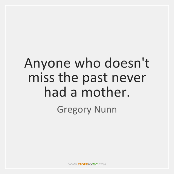 Anyone who doesn't miss the past never had a mother.