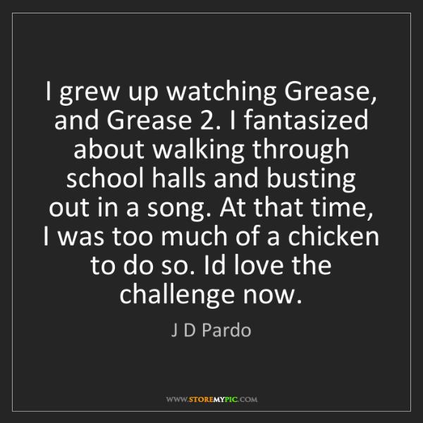 J D Pardo: I grew up watching Grease, and Grease 2. I fantasized...
