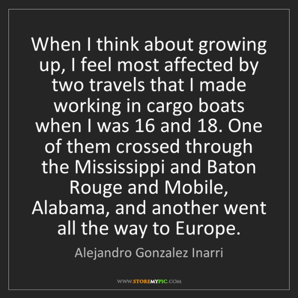 Alejandro Gonzalez Inarri: When I think about growing up, I feel most affected by...