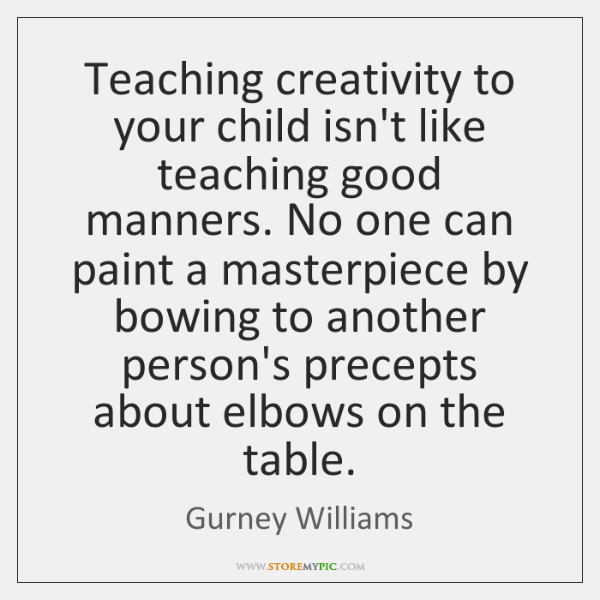 Teaching creativity to your child isn't like teaching good manners. No one ...