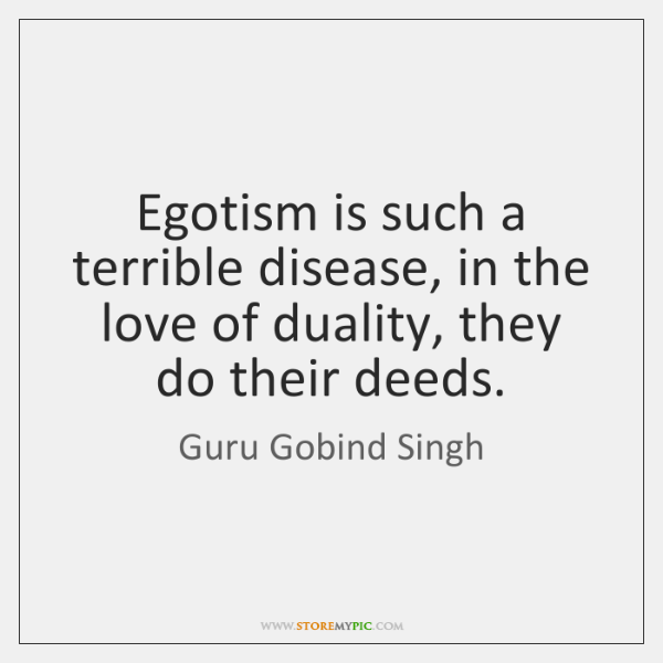 Egotism is such a terrible disease, in the love of duality, they ...