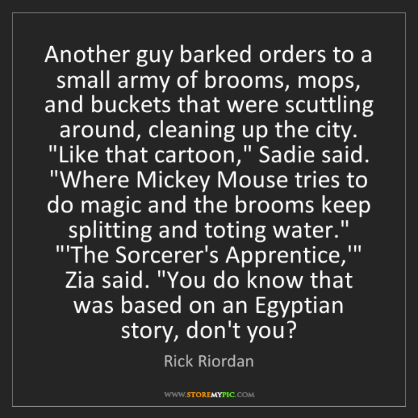 Rick Riordan: Another guy barked orders to a small army of brooms,...