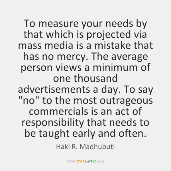 To measure your needs by that which is projected via mass media ...