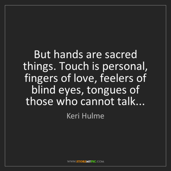 Keri Hulme: But hands are sacred things. Touch is personal, fingers...