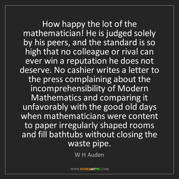W H Auden: How happy the lot of the mathematician! He is judged...