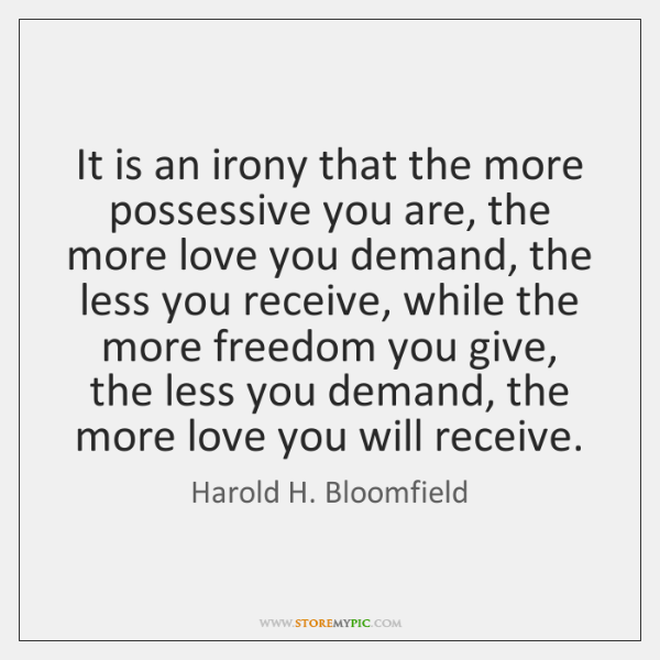 It is an irony that the more possessive you are, the more ...