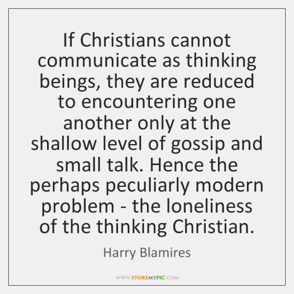 If Christians cannot communicate as thinking beings, they are reduced to encountering ...