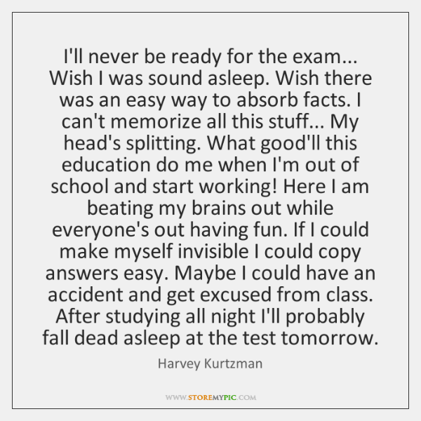 I'll never be ready for the exam... Wish I was sound asleep. ...