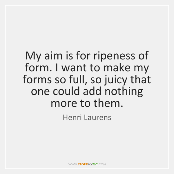 My aim is for ripeness of form. I want to make my ...