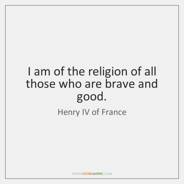 I am of the religion of all those who are brave and ...